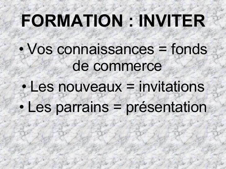 FORMATION : INVITER <ul><li>Vos connaissances = fonds de commerce </li></ul><ul><li>Les nouveaux = invitations </li></ul><...