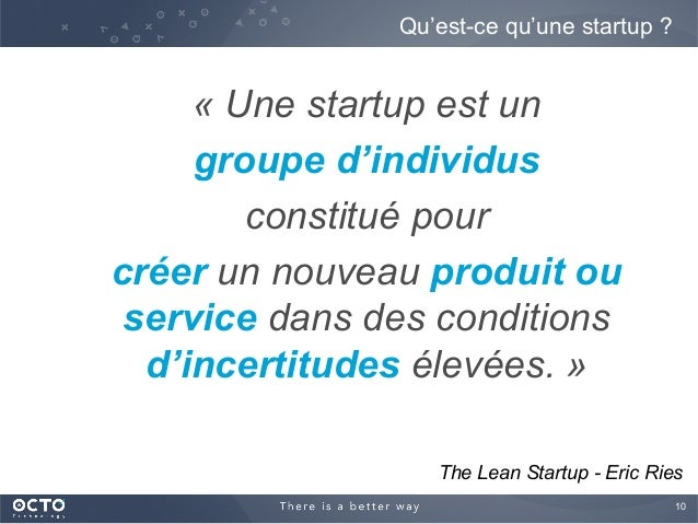 10  « Une startup est un groupe d'individus constitué pour créer un nouveau produit ou service dans des conditions d'ince...
