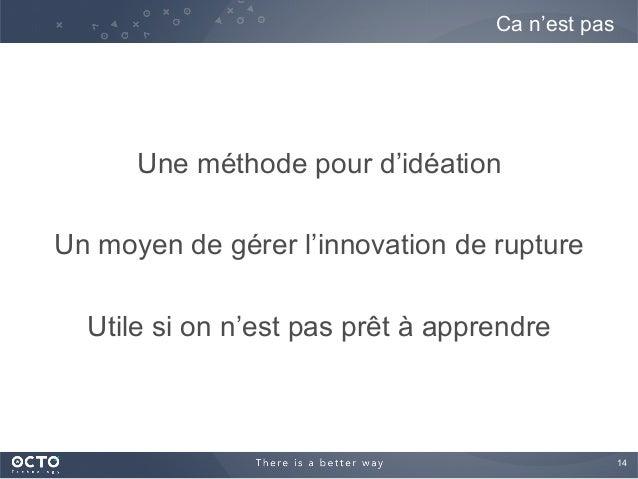 14  Une méthode pour d'idéation Un moyen de gérer l'innovation de rupture Utile si on n'est pas prêt à apprendre Ca n'est...
