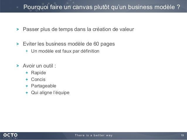 19  ! Passer plus de temps dans la création de valeur ! Eviter les business modèle de 60 pages !  Un modèle est faux par...