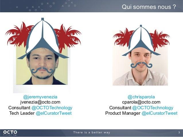 3  Qui sommes nous ? @jeremyvenezia jvenezia@octo.com Consultant @OCTOTechnology Tech Leader @elCuratorTweet @chrisparola...