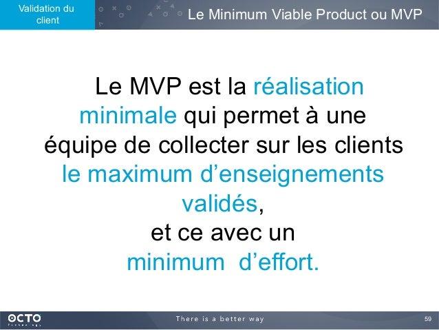 59  Le MVP est la réalisation minimale qui permet à une équipe de collecter sur les clients le maximum d'enseignements va...