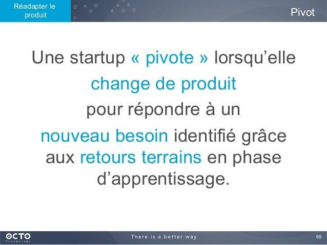 69  Une startup « pivote » lorsqu'elle change de produit pour répondre à un nouveau besoin identifié grâce aux retours te...