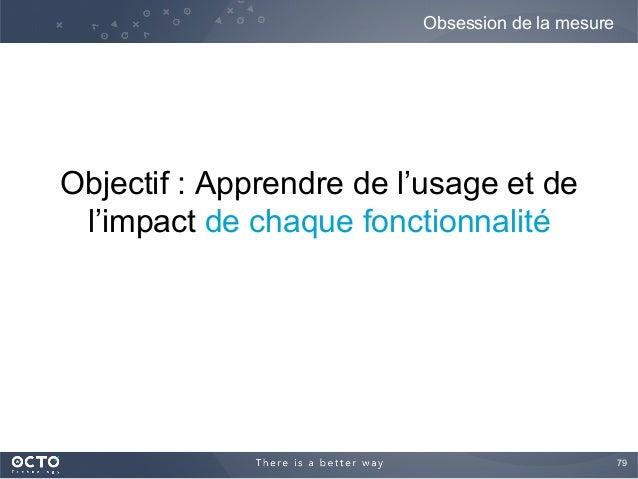 79  Objectif : Apprendre de l'usage et de l'impact de chaque fonctionnalité Obsession de la mesure