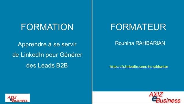 Rouhina RAHBARIAN http://fr.linkedin.com/in/rahbarian FORMATION Apprendre à se servir  de LinkedIn pour Générer des Leads...