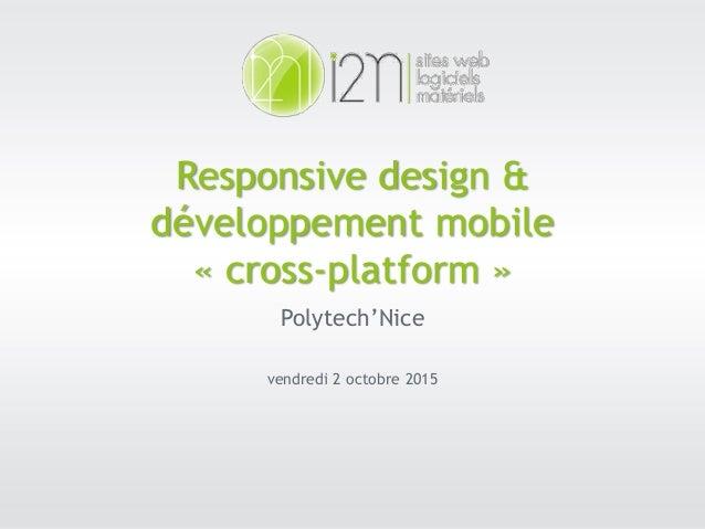 02.10.15 1 Responsive design & développement mobile « cross-platform » Polytech'Nice vendredi 2 octobre 2015