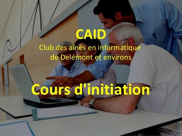 CAID Club des aînés en informatique de Delémont et environs Cours d'initiation