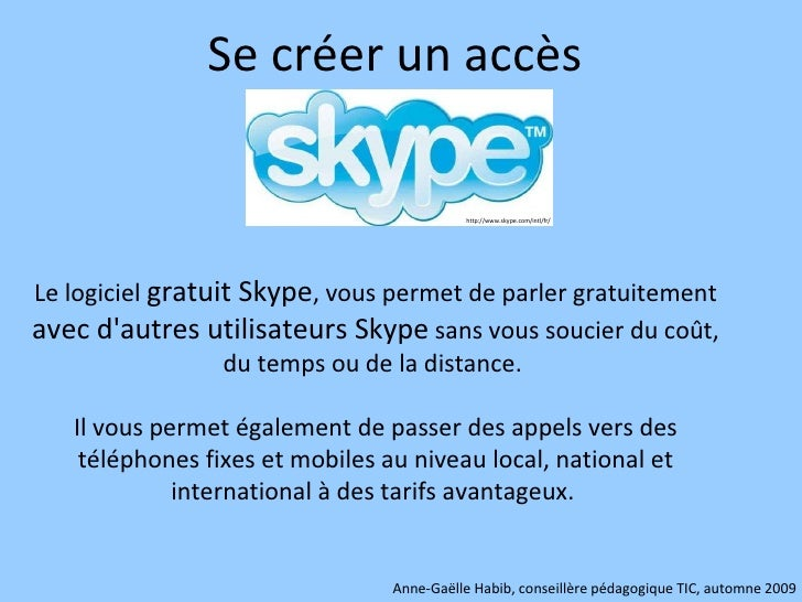 Se créer un accès  Le logiciel  gratuit Skype , vous permet de parler gratuitement  avec d'autres utilisateurs Skype  sans...