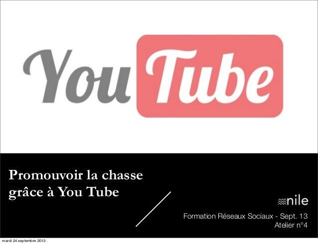 Promouvoir la chasse grâce à You Tube Formation Réseaux Sociaux - Sept. 13 Atelier n°4 mardi 24 septembre 2013
