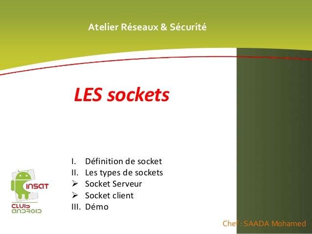 Atelier Réseaux & Sécurité Chef : SAADA Mohamed LES sockets I. Définition de socket II. Les types de sockets  Socket Serv...