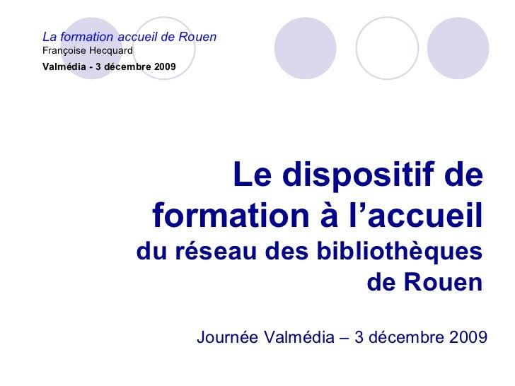 La formation accueil de RouenFrançoise HecquardValmédia - 3 décembre 2009                          Le dispositif de       ...