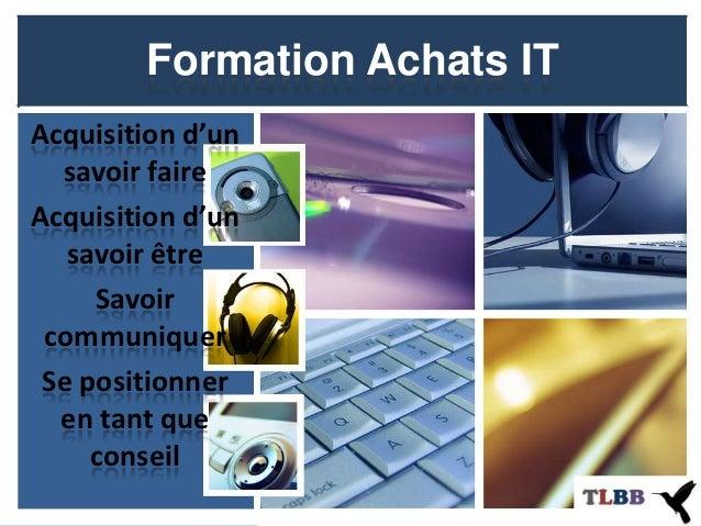 Formation Achats ITAcquisition d'un  savoir faireAcquisition d'un   savoir être     Savoir communiquer Se positionner  en ...