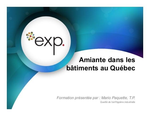 Formation présentée par : Mario Paquette, T.P. Qualité de l'air/Hygiène industrielle Amiante dans les bâtiments au Québec
