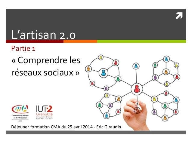  Déjeuner formation CMA du 25 avril 2014 - Eric Giraudin L'artisan 2.0 Partie 1 « Comprendre les réseaux sociaux »