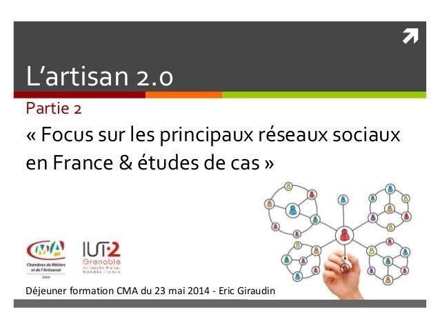  Déjeuner formation CMA du 23 mai 2014 - Eric Giraudin L'artisan 2.0 Partie 2 « Focus sur les principaux réseaux sociaux ...
