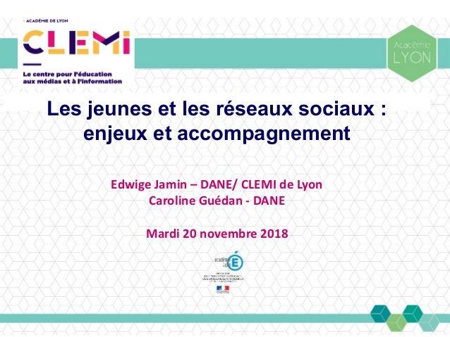 Les jeunes et les réseaux sociaux: enjeux et accompagnement Edwige Jamin – DANE/ CLEMI de Lyon Caroline Guédan - DANE Mar...