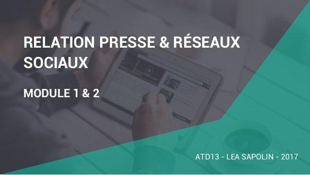 RELATION PRESSE & RÉSEAUX SOCIAUX MODULE 1 & 2 ATD13 - LEA SAPOLIN - 2017