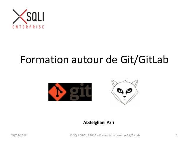 Formation autour de Git/GitLab 26/02/2016 © SQLI GROUP 2016 – Formation autour du Git/GitLab 1 Abdelghani Azri
