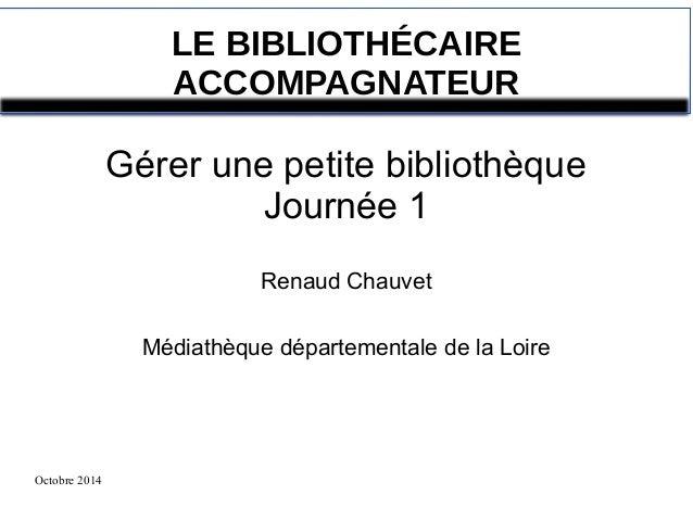 Octobre 2014  LE BIBLIOTHÉCAIRE  ACCOMPAGNATEUR  Gérer une petite bibliothèque  Journée 1  Renaud Chauvet  Médiathèque dép...