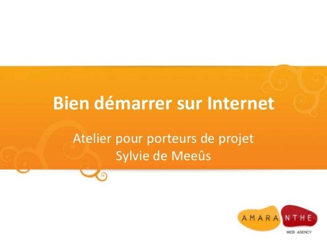 Bien démarrer sur Internet  Atelier pour porteurs de projet          Sylvie de Meeûs