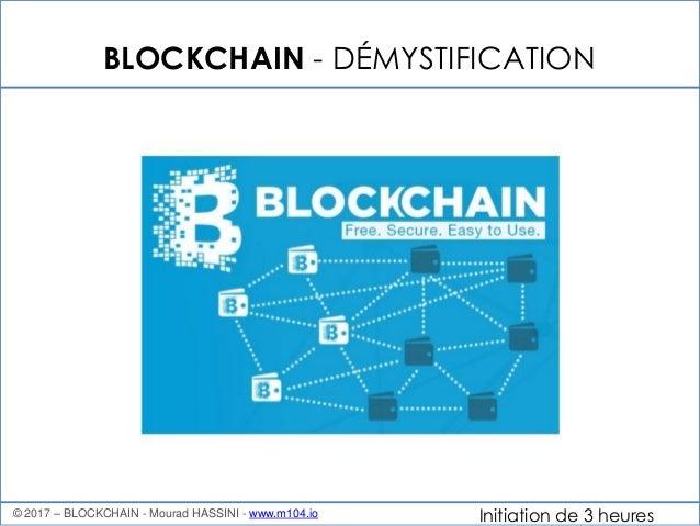 Initiation de 3 heures BLOCKCHAIN - DÉMYSTIFICATION © 2017 – BLOCKCHAIN - Mourad HASSINI - www.m104.io