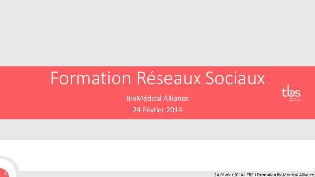 Formation Réseaux Sociaux BioMédical Alliance 24 Février 2014  1  24 Février 2014 I TBS I Formation BioMédical Alliance