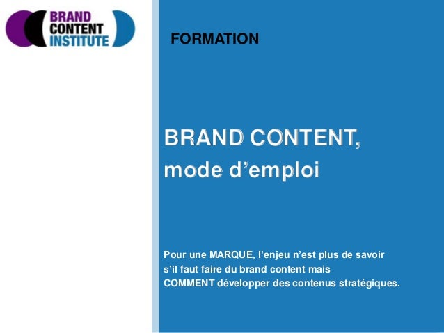 BRAND CONTENT, mode d'emploi Pour une MARQUE, l'enjeu n'est plus de savoir s'il faut faire du brand content mais COMMENT d...