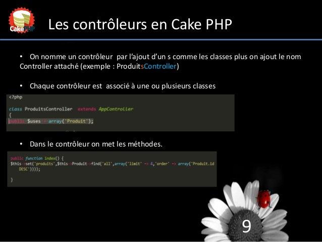9 Les contrôleurs en Cake PHP • On nomme un contrôleur par l'ajout d'un s comme les classes plus on ajout le nom Controlle...