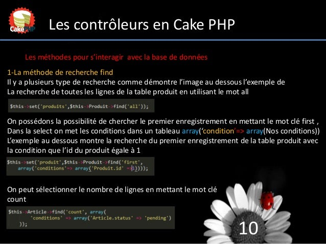 10 Les contrôleurs en Cake PHP Les méthodes pour s'interagir avec la base de données 1-La méthode de recherche find Il y a...