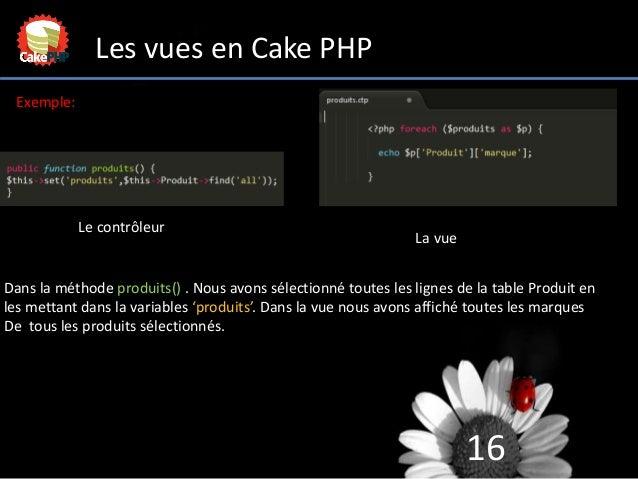16 Les vues en Cake PHP Le contrôleur La vue Exemple: Dans la méthode produits() . Nous avons sélectionné toutes les ligne...
