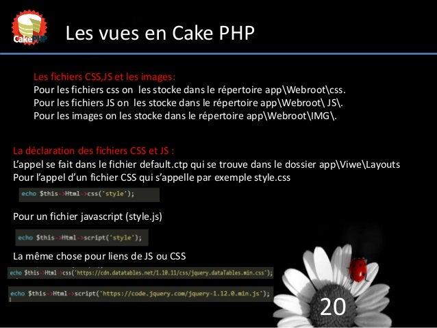 20 Les vues en Cake PHP Les fichiers CSS,JS et les images: Pour les fichiers css on les stocke dans le répertoire appWebro...