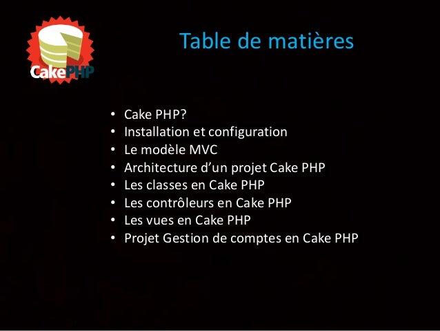Table de matières • Cake PHP? • Installation et configuration • Le modèle MVC • Architecture d'un projet Cake PHP • Les cl...