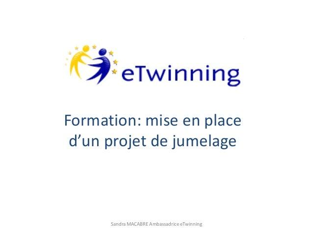 Formation: mise en place d'un projet de jumelage Sandra MACABRE Ambassadrice eTwinning