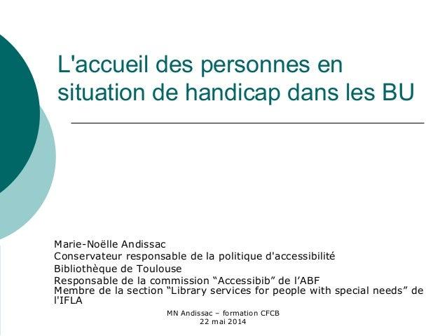MN Andissac – formation CFCB 22 mai 2014 L'accueil des personnes en situation de handicap dans les BU Marie-Noëlle Andissa...