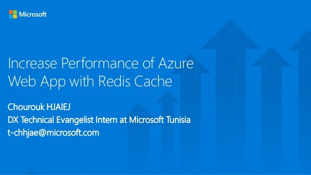 Increase Performance of Azure Web App with Redis Cache Chourouk HJAIEJ DX Technical Evangelist Intern at Microsoft Tunisia...