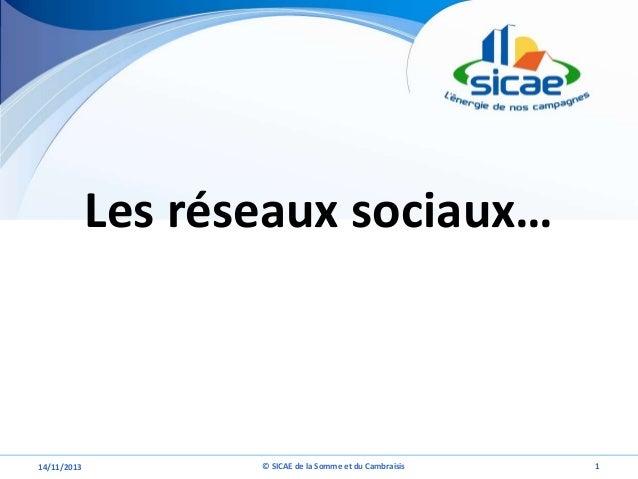 Les réseaux sociaux…  14/11/2013  © SICAE de la Somme et du Cambraisis  1