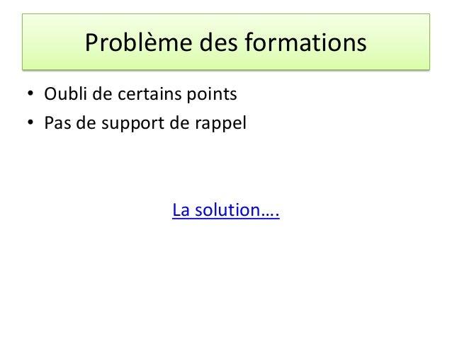 Problème des formations • Oubli de certains points • Pas de support de rappel La solution….