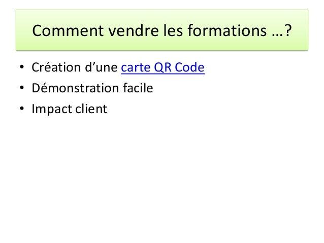 Comment vendre les formations …? • Création d'une carte QR Code • Démonstration facile • Impact client