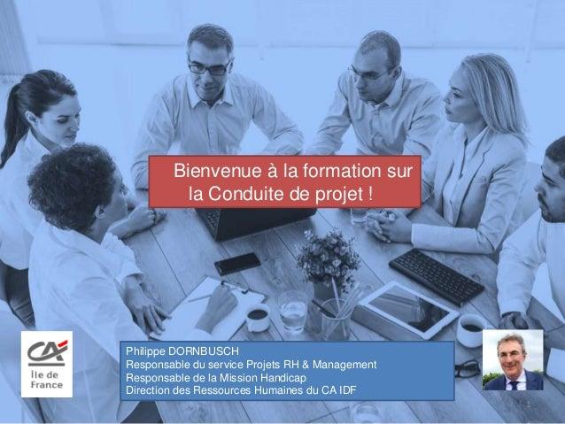 Bienvenue à la formation sur la Conduite de projet ! 1 Philippe DORNBUSCH Responsable du service Projets RH & Management R...