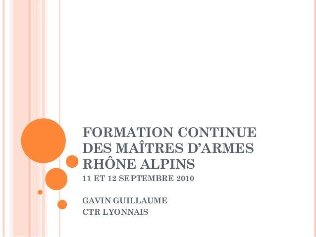 FORMATION CONTINUE DES MAÎTRES D'ARMES RHÔNE ALPINS 11 ET 12 SEPTEMBRE 2010 GAVIN GUILLAUME CTR LYONNAIS