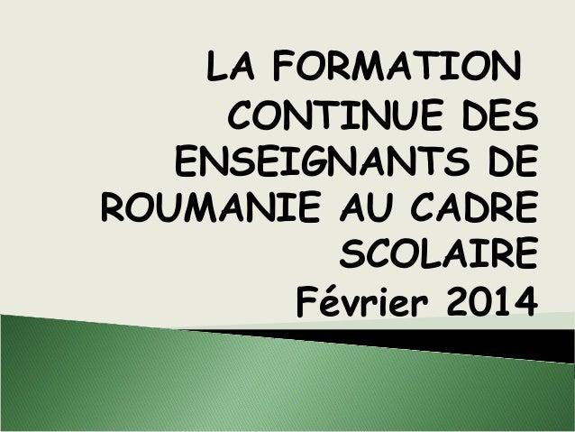 LA FORMATION CONTINUE DES ENSEIGNANTS DE ROUMANIE AU CADRE SCOLAIRE Février 2014