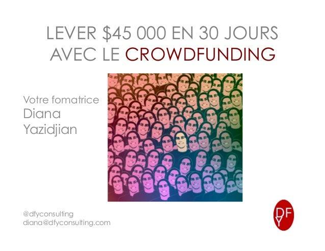 LEVER $45 000 EN 30 JOURS AVEC LE CROWDFUNDING Votre fomatrice Diana Yazidjian @dfyconsulting diana@dfyconsulting.com