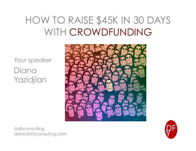 HOW TO RAISE $45K IN 30 DAYS WITH CROWDFUNDING Your speaker Diana Yazidjian @dfyconsulting diana@dfyconsulting.com