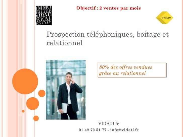 Objectif : 2 ventes par mois Prospection téléphoniques, boitage et relationnel VIDATI.fr 01 42 72 51 77 - info@vidati.fr 8...