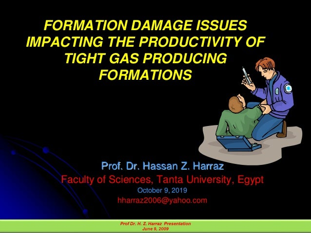FORMATION DAMAGE ISSUES IMPACTING THE PRODUCTIVITY OF TIGHT GAS PRODUCING FORMATIONS Prof. Dr. Hassan Z. Harraz Faculty of...