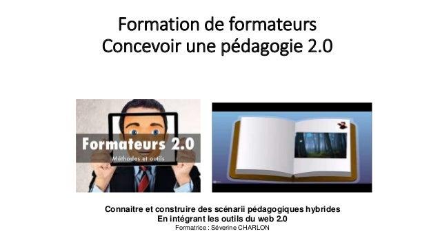 Formation de formateurs Concevoir une pédagogie 2.0 Connaitre et construire des scénarii pédagogiques hybrides En intégran...