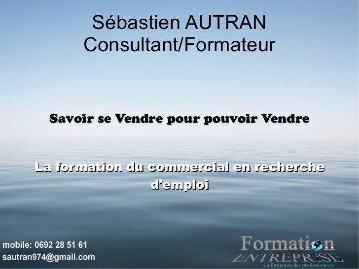 Sébastien AUTRAN      Consultant/Formateur  Savoir se Vendre pour pouvoir VendreLa formation du commercial en recherche   ...