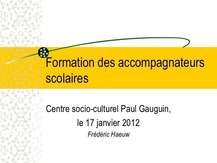 Formation des accompagnateursscolairesCentre socio-culturel Paul Gauguin,        le 17 janvier 2012           Frédéric Haeuw