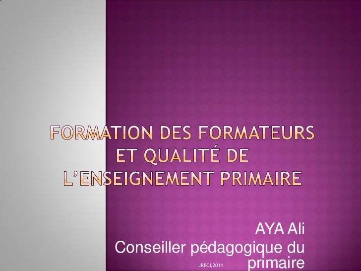 FORMATION DES FORMATEURS ET QUALITÉ DE L'ENSEIGNEMENT PRIMAIRE <br />AYA Ali<br />Conseiller pédagogique du primaire<br />...