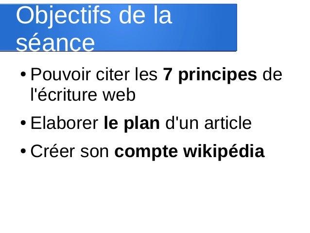 Objectifs de la séance ●  Pouvoir citer les 7 principes de l'écriture web  ●  Elaborer le plan d'un article  ●  Créer son ...